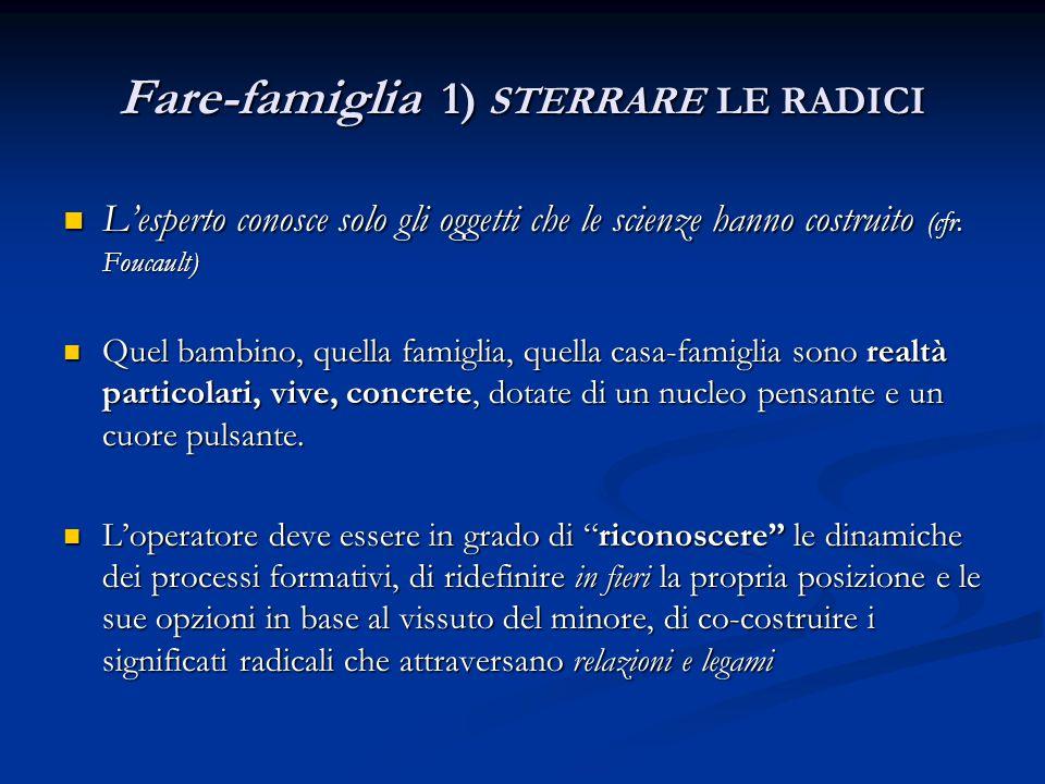 Fare-famiglia 1) STERRARE LE RADICI L'esperto conosce solo gli oggetti che le scienze hanno costruito (cfr. Foucault) L'esperto conosce solo gli ogget