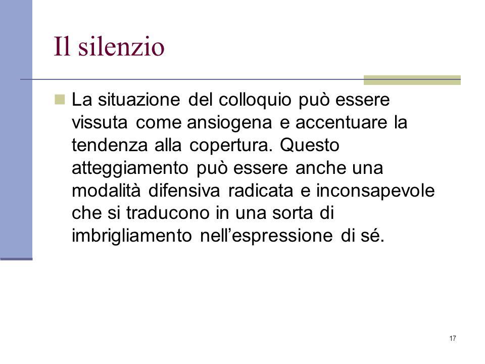 17 Il silenzio La situazione del colloquio può essere vissuta come ansiogena e accentuare la tendenza alla copertura. Questo atteggiamento può essere