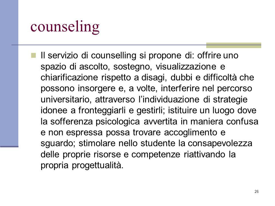 26 counseling Il servizio di counselling si propone di: offrire uno spazio di ascolto, sostegno, visualizzazione e chiarificazione rispetto a disagi,