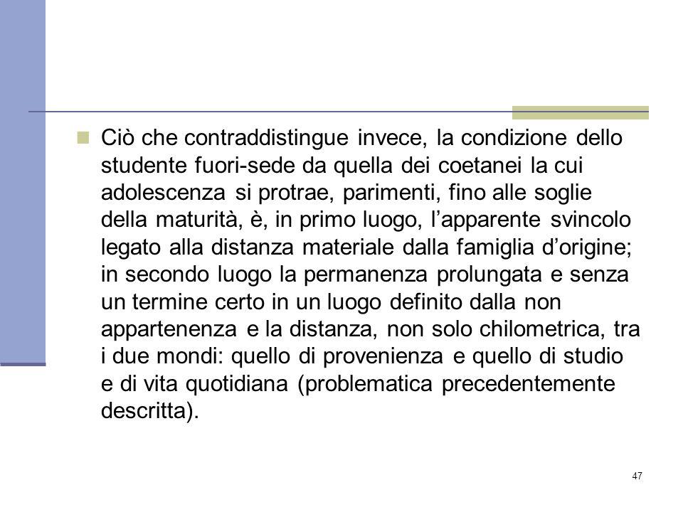 47 Ciò che contraddistingue invece, la condizione dello studente fuori-sede da quella dei coetanei la cui adolescenza si protrae, parimenti, fino alle