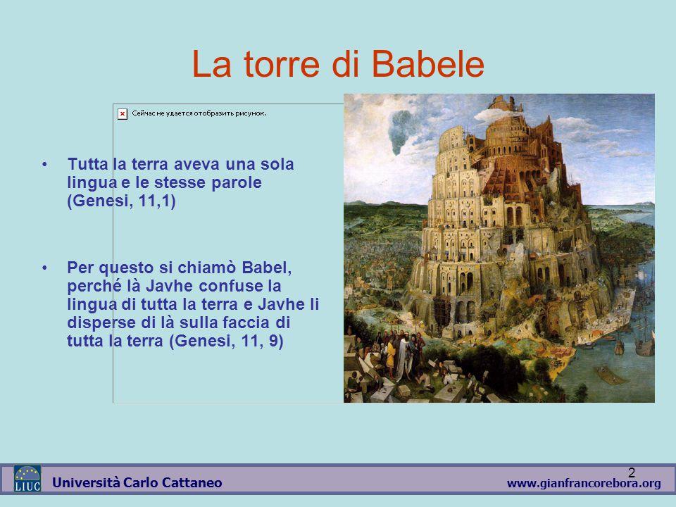 www.gianfrancorebora.org Università Carlo Cattaneo 2 La torre di Babele Tutta la terra aveva una sola lingua e le stesse parole (Genesi, 11,1) Per questo si chiamò Babel, perché là Javhe confuse la lingua di tutta la terra e Javhe li disperse di là sulla faccia di tutta la terra (Genesi, 11, 9)