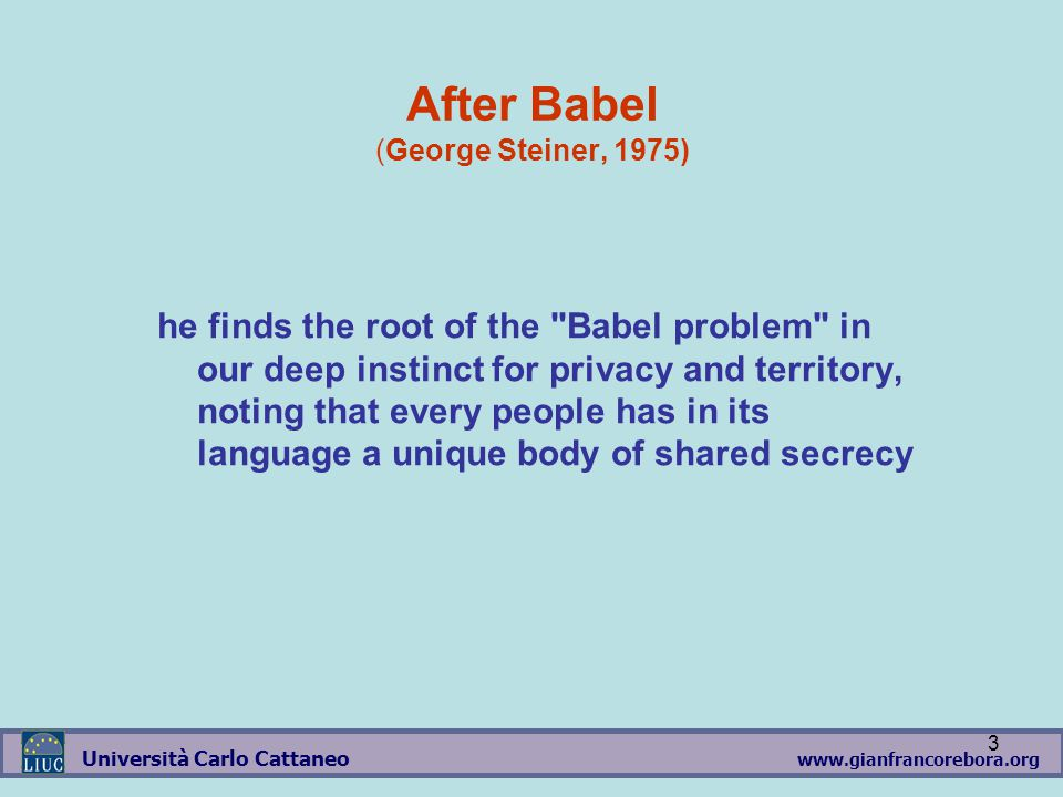 www.gianfrancorebora.org Università Carlo Cattaneo 3 After Babel (George Steiner, 1975) he finds the root of the