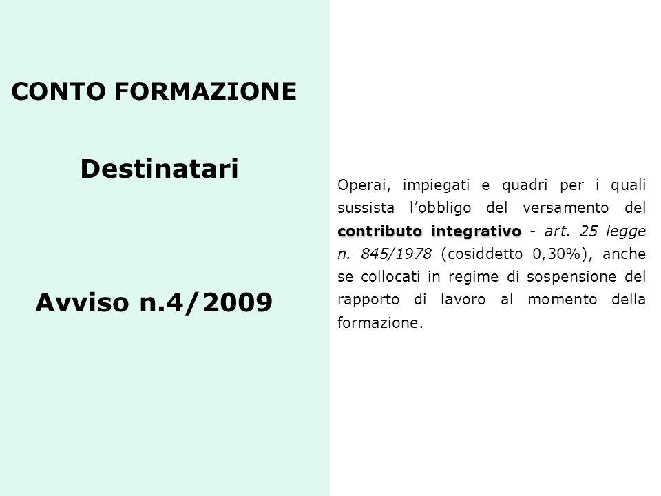 CONTO FORMAZIONE Destinatari Avviso n.4/2009 contributo integrativo Operai, impiegati e quadri per i quali sussista l'obbligo del versamento del contr