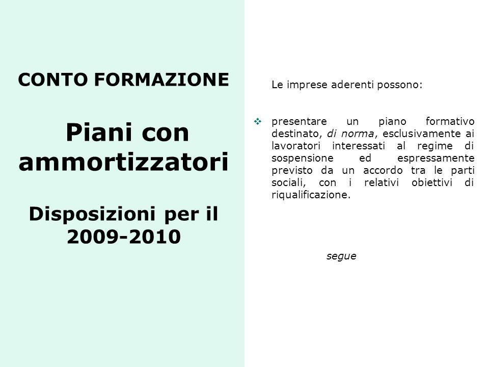 CONTO FORMAZIONE Piani con ammortizzatori Disposizioni per il 2009-2010 Le imprese aderenti possono:  presentare un piano formativo destinato, di nor