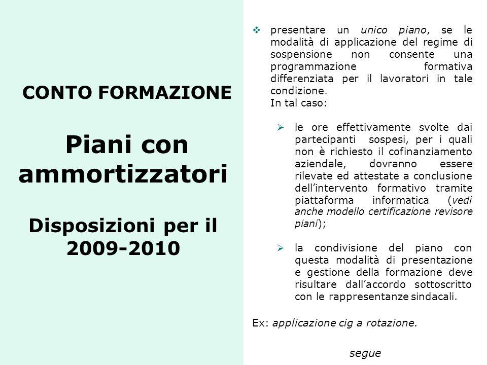 CONTO FORMAZIONE Piani con ammortizzatori Disposizioni per il 2009-2010  presentare un unico piano, se le modalità di applicazione del regime di sosp