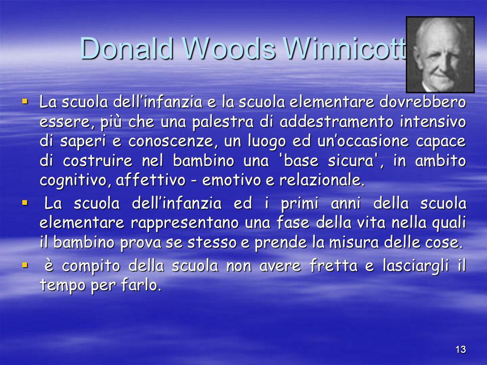 13 Donald Woods Winnicott  La scuola dell'infanzia e la scuola elementare dovrebbero essere, più che una palestra di addestramento intensivo di saperi e conoscenze, un luogo ed un'occasione capace di costruire nel bambino una base sicura , in ambito cognitivo, affettivo - emotivo e relazionale.