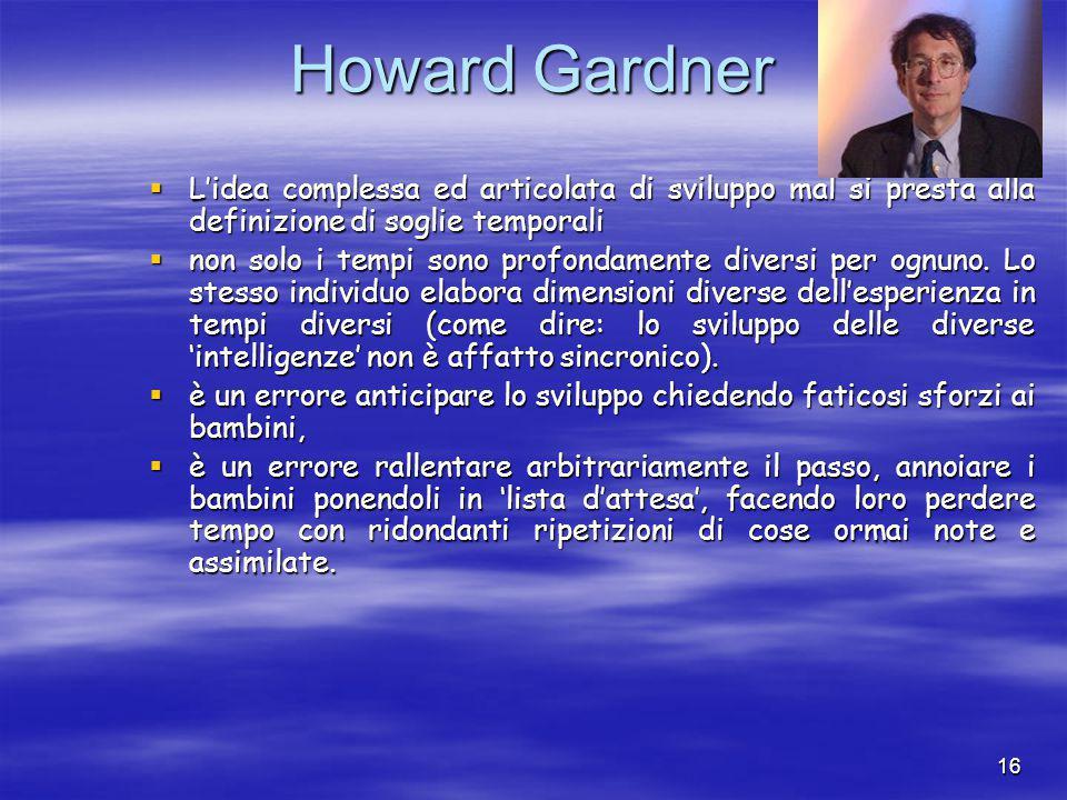 16 Howard Gardner  L'idea complessa ed articolata di sviluppo mal si presta alla definizione di soglie temporali  non solo i tempi sono profondamente diversi per ognuno.