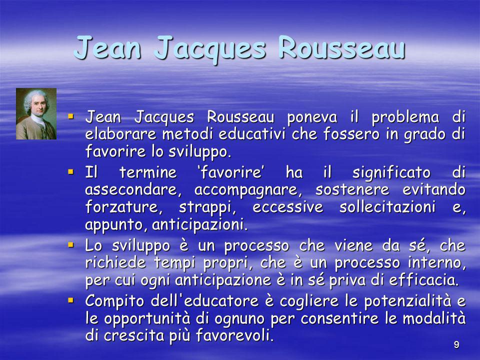 9 Jean Jacques Rousseau  Jean Jacques Rousseau poneva il problema di elaborare metodi educativi che fossero in grado di favorire lo sviluppo.