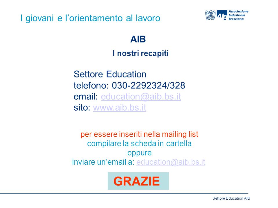 I giovani e l'orientamento al lavoro AIB I nostri recapiti Settore Education telefono: 030-2292324/328 email: education@aib.bs.iteducation@aib.bs.it s