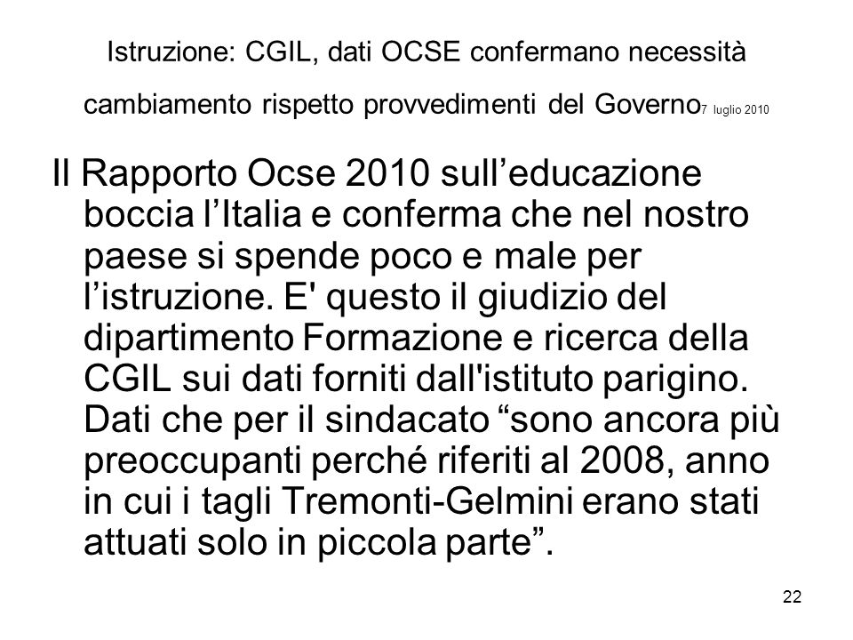 22 Istruzione: CGIL, dati OCSE confermano necessità cambiamento rispetto provvedimenti del Governo 7 luglio 2010 Il Rapporto Ocse 2010 sull'educazione boccia l'Italia e conferma che nel nostro paese si spende poco e male per l'istruzione.