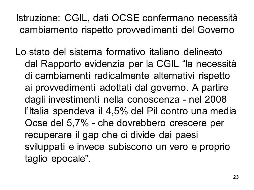 23 Istruzione: CGIL, dati OCSE confermano necessità cambiamento rispetto provvedimenti del Governo Lo stato del sistema formativo italiano delineato dal Rapporto evidenzia per la CGIL la necessità di cambiamenti radicalmente alternativi rispetto ai provvedimenti adottati dal governo.