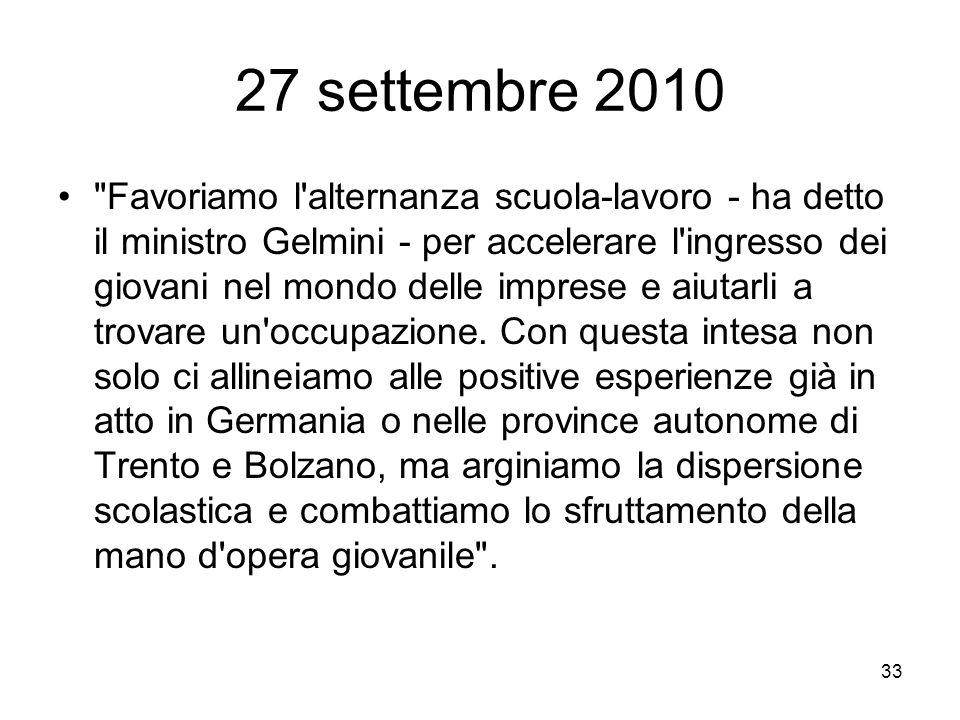 33 27 settembre 2010 Favoriamo l alternanza scuola-lavoro - ha detto il ministro Gelmini - per accelerare l ingresso dei giovani nel mondo delle imprese e aiutarli a trovare un occupazione.