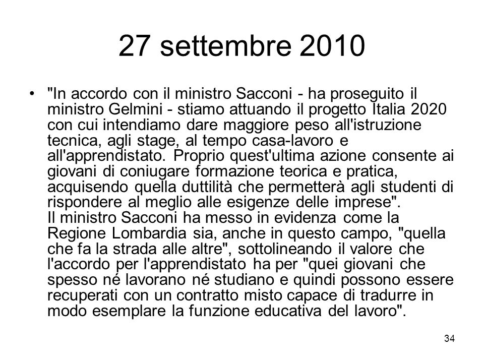 34 27 settembre 2010 In accordo con il ministro Sacconi - ha proseguito il ministro Gelmini - stiamo attuando il progetto Italia 2020 con cui intendiamo dare maggiore peso all istruzione tecnica, agli stage, al tempo casa-lavoro e all apprendistato.