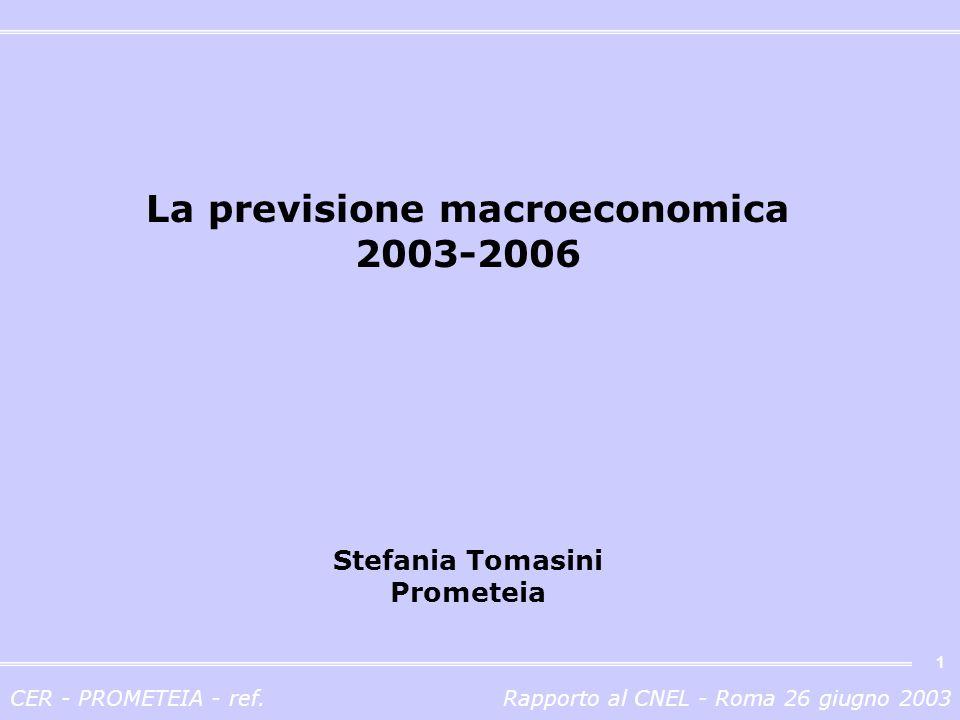 CER - PROMETEIA - ref.Rapporto al CNEL - Roma 26 giugno 2003 1 La previsione macroeconomica 2003-2006 Stefania Tomasini Prometeia