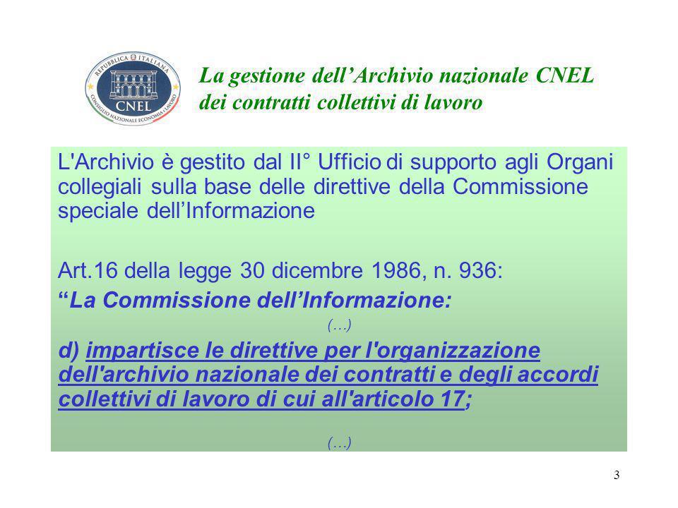 3 La gestione dell'Archivio nazionale CNEL dei contratti collettivi di lavoro L Archivio è gestito dal II° Ufficio di supporto agli Organi collegiali sulla base delle direttive della Commissione speciale dell'Informazione Art.16 della legge 30 dicembre 1986, n.