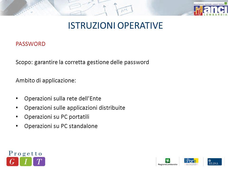 ISTRUZIONI OPERATIVE PASSWORD Scopo: garantire la corretta gestione delle password Ambito di applicazione: Operazioni sulla rete dell'Ente Operazioni sulle applicazioni distribuite Operazioni su PC portatili Operazioni su PC standalone