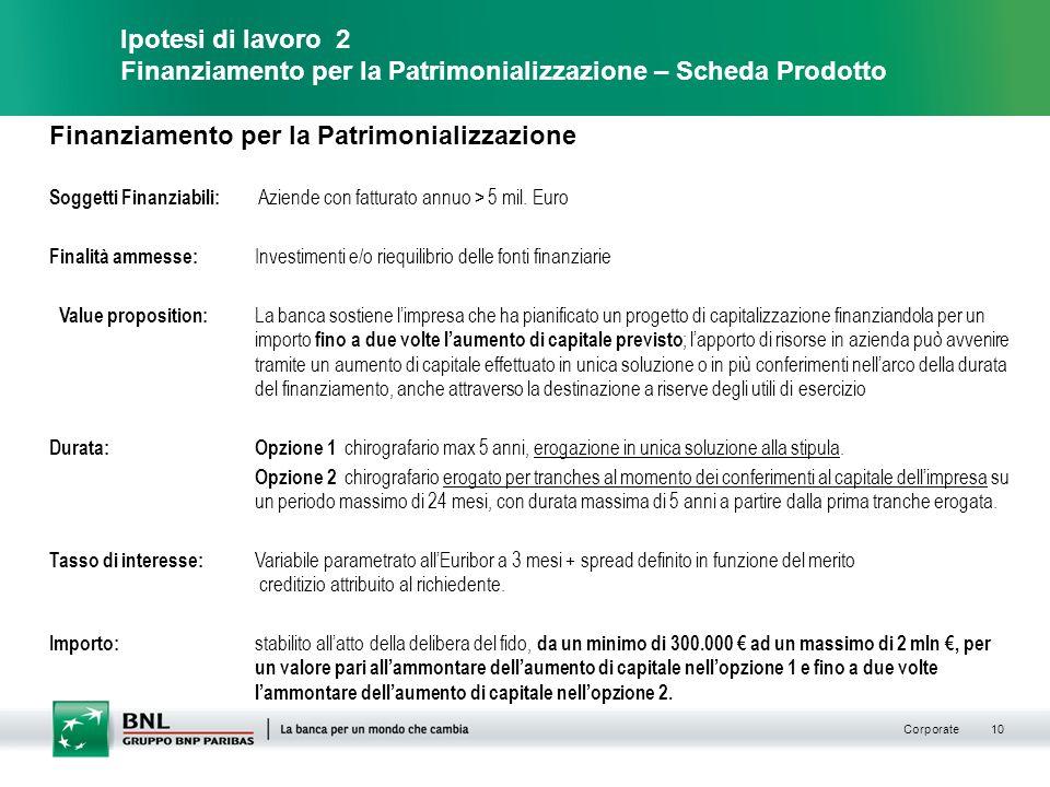 Corporate 10 Ipotesi di lavoro 2 Finanziamento per la Patrimonializzazione – Scheda Prodotto Finanziamento per la Patrimonializzazione Soggetti Finanziabili: Aziende con fatturato annuo > 5 mil.