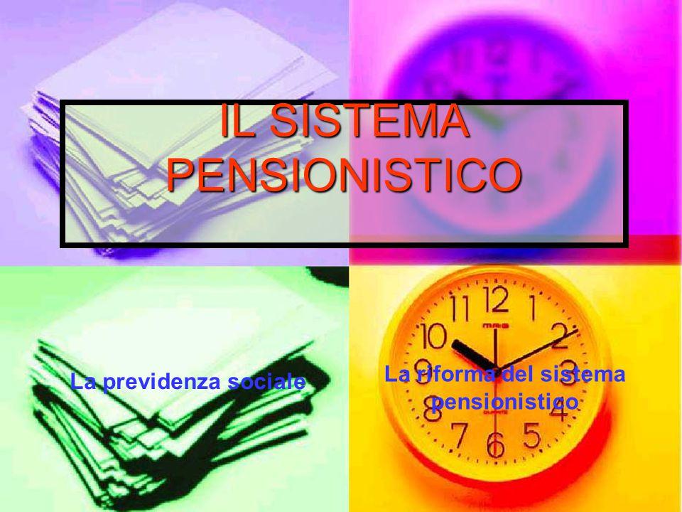 IL SISTEMA PENSIONISTICO La previdenza sociale La riforma del sistema pensionistico