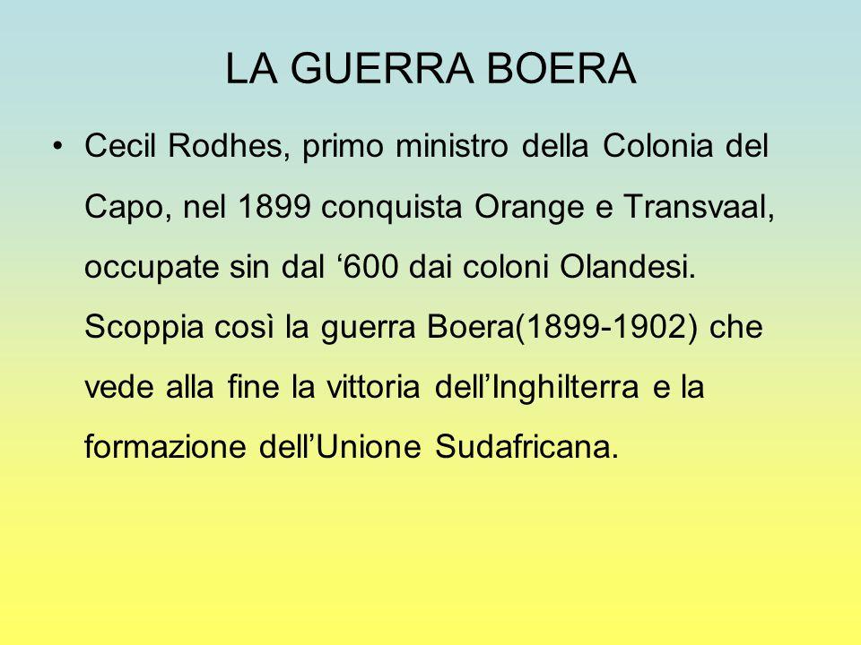 LA GUERRA BOERA Cecil Rodhes, primo ministro della Colonia del Capo, nel 1899 conquista Orange e Transvaal, occupate sin dal '600 dai coloni Olandesi.