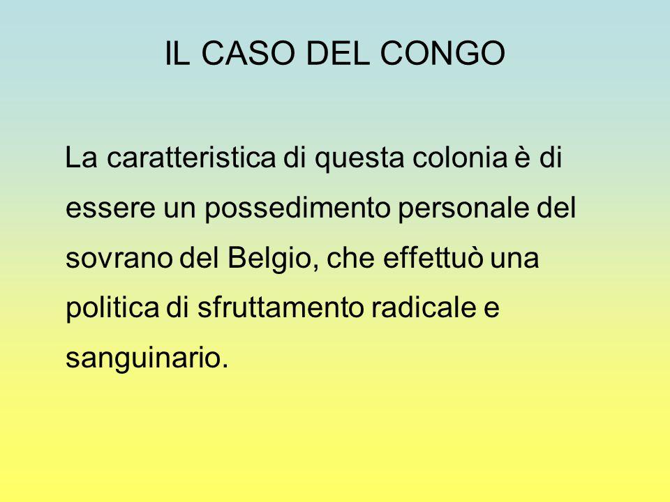 IL CASO DEL CONGO La caratteristica di questa colonia è di essere un possedimento personale del sovrano del Belgio, che effettuò una politica di sfruttamento radicale e sanguinario.