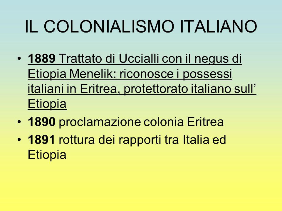 IL COLONIALISMO ITALIANO 1889 Trattato di Uccialli con il negus di Etiopia Menelik: riconosce i possessi italiani in Eritrea, protettorato italiano sull' Etiopia 1890 proclamazione colonia Eritrea 1891 rottura dei rapporti tra Italia ed Etiopia