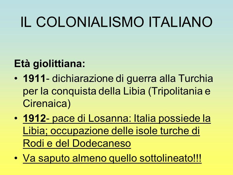 IL COLONIALISMO ITALIANO Età giolittiana: 1911- dichiarazione di guerra alla Turchia per la conquista della Libia (Tripolitania e Cirenaica) 1912- pac