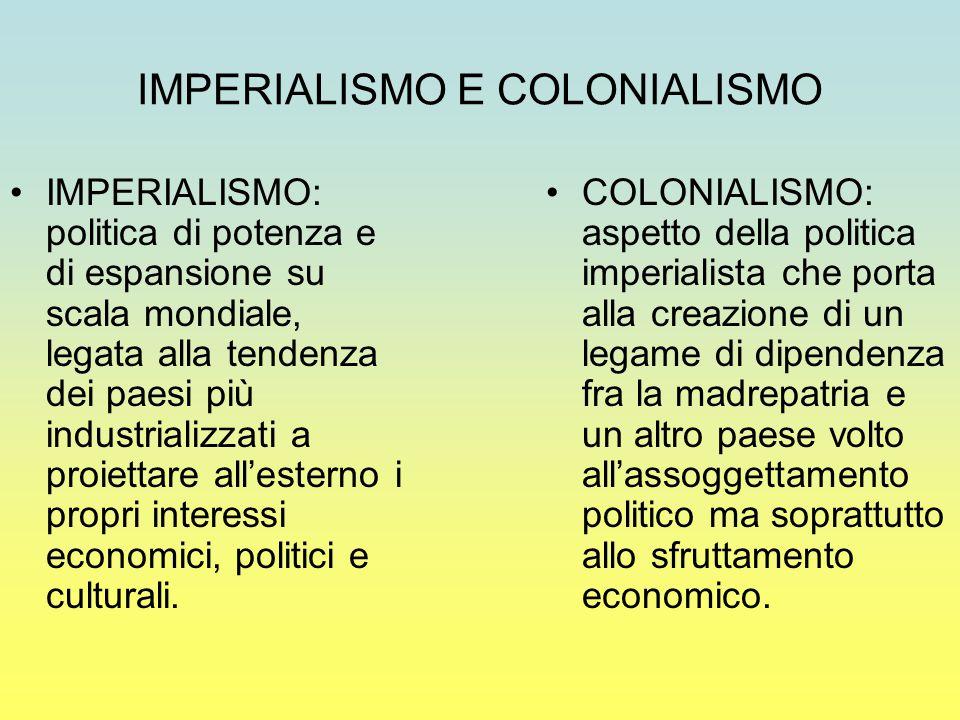 IMPERIALISMO E COLONIALISMO IMPERIALISMO: politica di potenza e di espansione su scala mondiale, legata alla tendenza dei paesi più industrializzati a