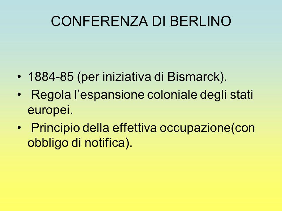 CONFERENZA DI BERLINO 1884-85 (per iniziativa di Bismarck). Regola l'espansione coloniale degli stati europei. Principio della effettiva occupazione(c