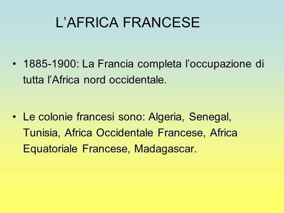 L'AFRICA FRANCESE 1885-1900: La Francia completa l'occupazione di tutta l'Africa nord occidentale. Le colonie francesi sono: Algeria, Senegal, Tunisia
