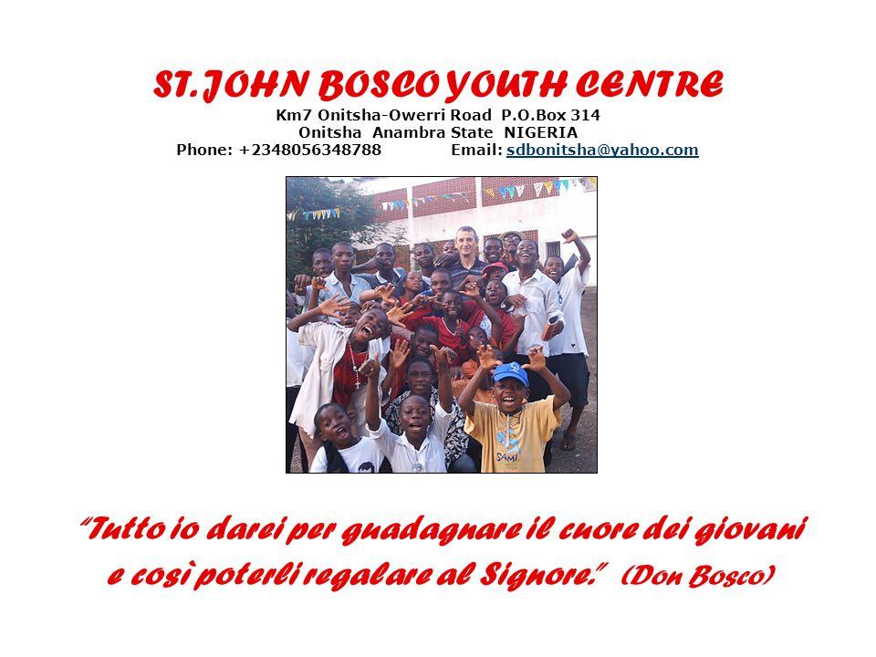 ST. JOHN BOSCO YOUTH CENTRE Km7 Onitsha-Owerri Road P.O.Box 314 Onitsha Anambra State NIGERIA Phone: +2348056348788 Email: sdbonitsha@yahoo.comsdbonit