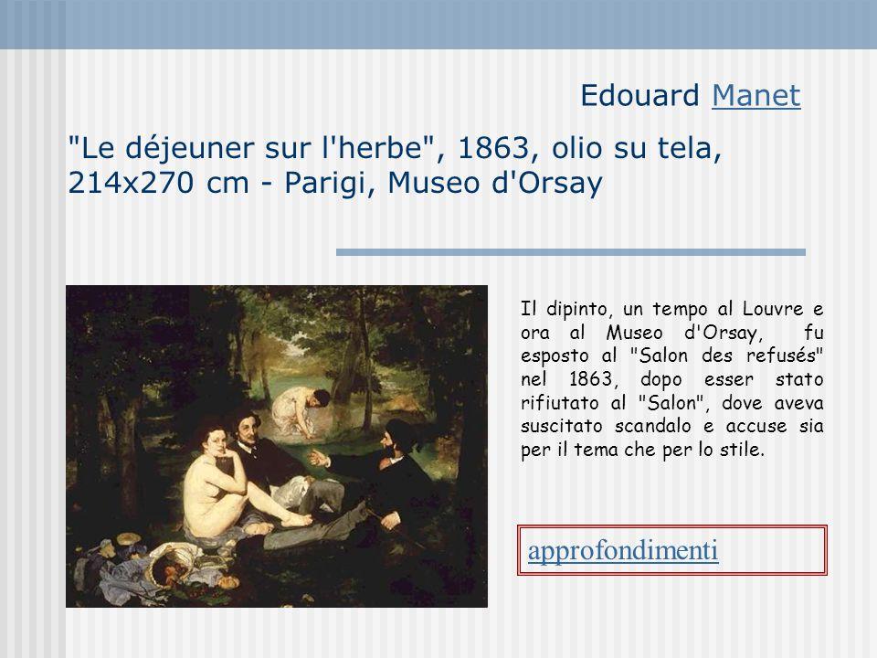 Edouard ManetManet Le déjeuner sur l herbe , 1863, olio su tela, 214x270 cm - Parigi, Museo d Orsay approfondimenti Il dipinto, un tempo al Louvre e ora al Museo d Orsay, fu esposto al Salon des refusés nel 1863, dopo esser stato rifiutato al Salon , dove aveva suscitato scandalo e accuse sia per il tema che per lo stile.
