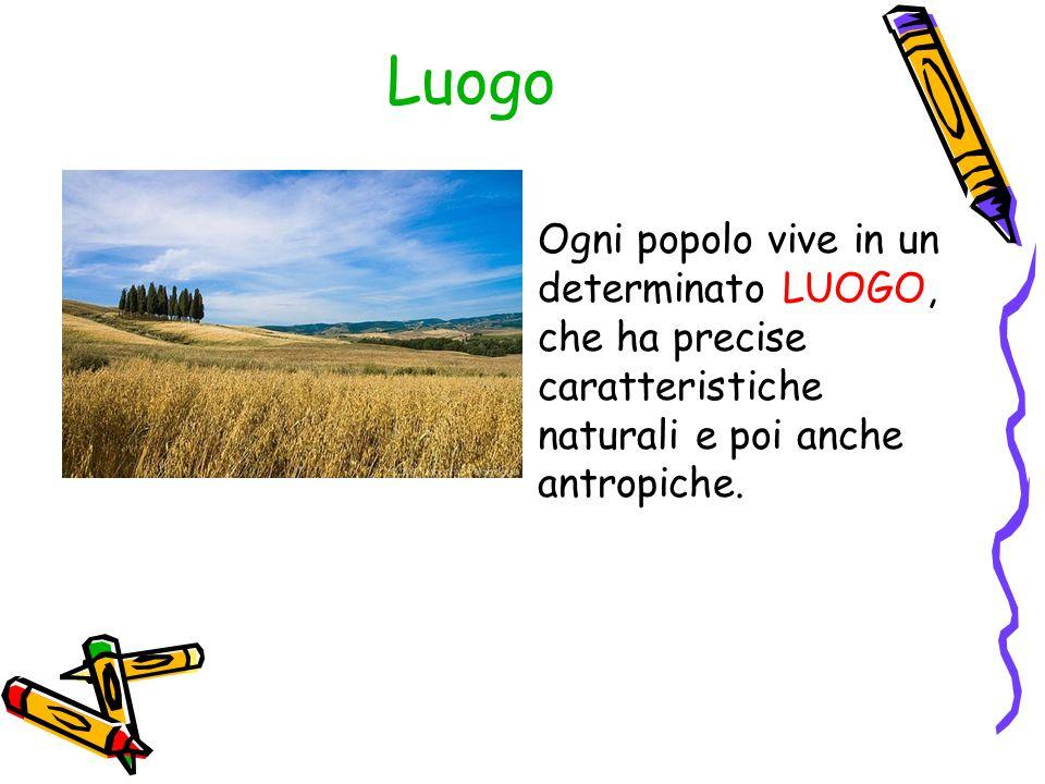 Luogo Ogni popolo vive in un determinato LUOGO, che ha precise caratteristiche naturali e poi anche antropiche.