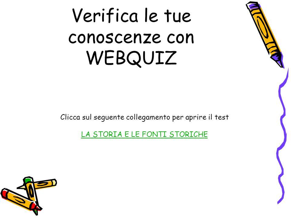 Verifica le tue conoscenze con WEBQUIZ Clicca sul seguente collegamento per aprire il test LA STORIA E LE FONTI STORICHE