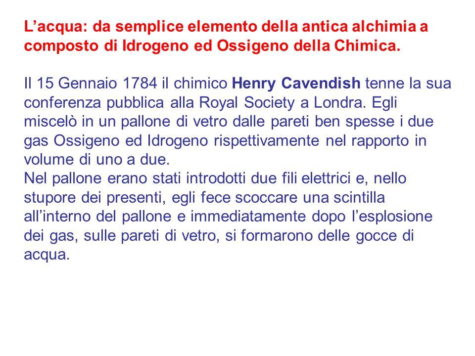 L'acqua: da semplice elemento della antica alchimia a composto di Idrogeno ed Ossigeno della Chimica. Il 15 Gennaio 1784 il chimico Henry Cavendish te
