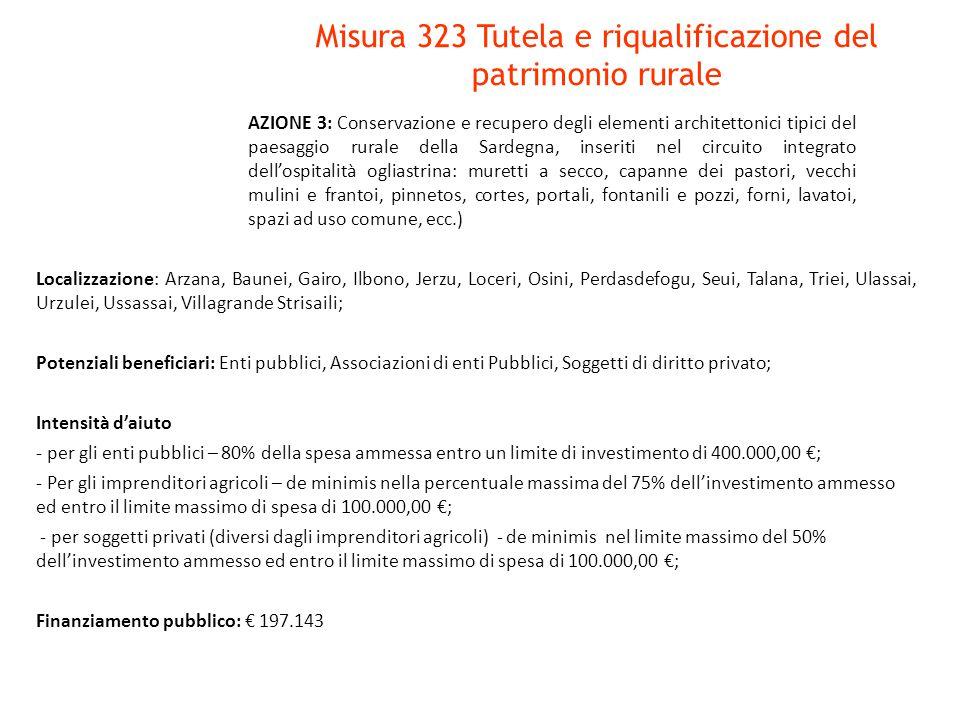 Misura 323 Tutela e riqualificazione del patrimonio rurale Localizzazione: Arzana, Baunei, Gairo, Ilbono, Jerzu, Loceri, Osini, Perdasdefogu, Seui, Talana, Triei, Ulassai, Urzulei, Ussassai, Villagrande Strisaili; Potenziali beneficiari: Enti pubblici, Associazioni di enti Pubblici, Soggetti di diritto privato; Intensità d'aiuto - per gli enti pubblici – 80% della spesa ammessa entro un limite di investimento di 400.000,00 €; - Per gli imprenditori agricoli – de minimis nella percentuale massima del 75% dell'investimento ammesso ed entro il limite massimo di spesa di 100.000,00 €; - per soggetti privati (diversi dagli imprenditori agricoli) - de minimis nel limite massimo del 50% dell'investimento ammesso ed entro il limite massimo di spesa di 100.000,00 €; Finanziamento pubblico: € 197.143 AZIONE 3: Conservazione e recupero degli elementi architettonici tipici del paesaggio rurale della Sardegna, inseriti nel circuito integrato dell'ospitalità ogliastrina: muretti a secco, capanne dei pastori, vecchi mulini e frantoi, pinnetos, cortes, portali, fontanili e pozzi, forni, lavatoi, spazi ad uso comune, ecc.)