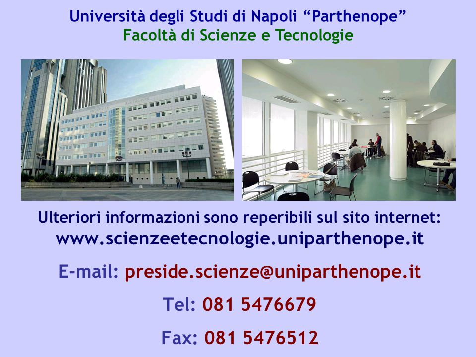 Ulteriori informazioni sono reperibili sul sito internet: www.scienzeetecnologie.uniparthenope.it E-mail: preside.scienze@uniparthenope.it Tel: 081 54