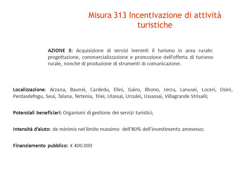 Misura 313 Incentivazione di attività turistiche Localizzazione: Arzana, Baunei, Gairo, Ilbono, Jerzu, Loceri, Osini, Perdasdefogu, Seui, Talana, Triei, Ulassai, Urzulei, Ussassai, Villagrande Strisaili; Potenziali beneficiari: Soggetti privati; Intensità d'aiuto: de minimis nel limite massimo del 50% dell'investimento ammesso; Finanziamento pubblico: € 540.000 AZIONE 4: Servizi di piccola ricettività: Riqualificazione, adeguamento e allestimento di immobili nonché acquisto di arredi e attrezzature per lo svolgimento di attività ricettive di piccole dimensioni non classificate come strutture alberghiere.