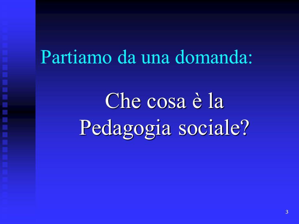 3 Partiamo da una domanda: Che cosa è la Pedagogia sociale?