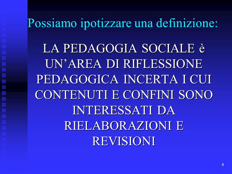 4 Possiamo ipotizzare una definizione: LA PEDAGOGIA SOCIALE è UN'AREA DI RIFLESSIONE PEDAGOGICA INCERTA I CUI CONTENUTI E CONFINI SONO INTERESSATI DA RIELABORAZIONI E REVISIONI