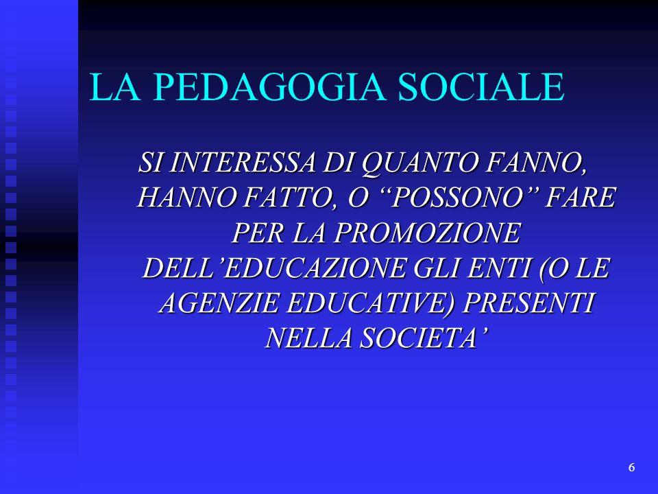 6 LA PEDAGOGIA SOCIALE SI INTERESSA DI QUANTO FANNO, HANNO FATTO, O POSSONO FARE PER LA PROMOZIONE DELL'EDUCAZIONE GLI ENTI (O LE AGENZIE EDUCATIVE) PRESENTI NELLA SOCIETA'