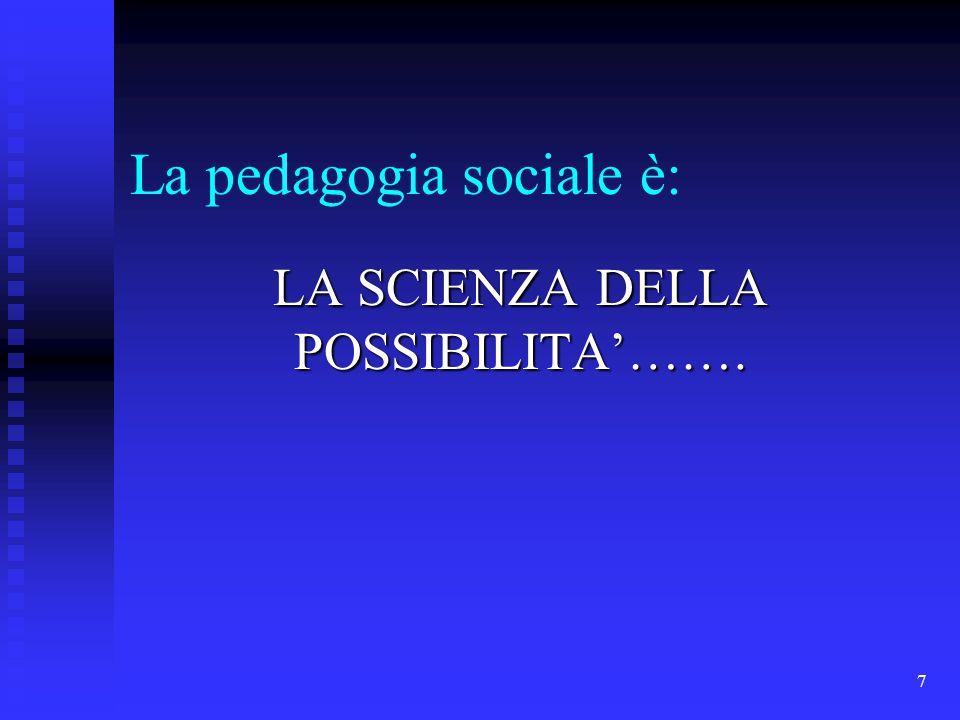 7 La pedagogia sociale è: LA SCIENZA DELLA POSSIBILITA'…….