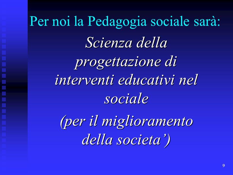 9 Per noi la Pedagogia sociale sarà: Scienza della progettazione di interventi educativi nel sociale (per il miglioramento della societa')