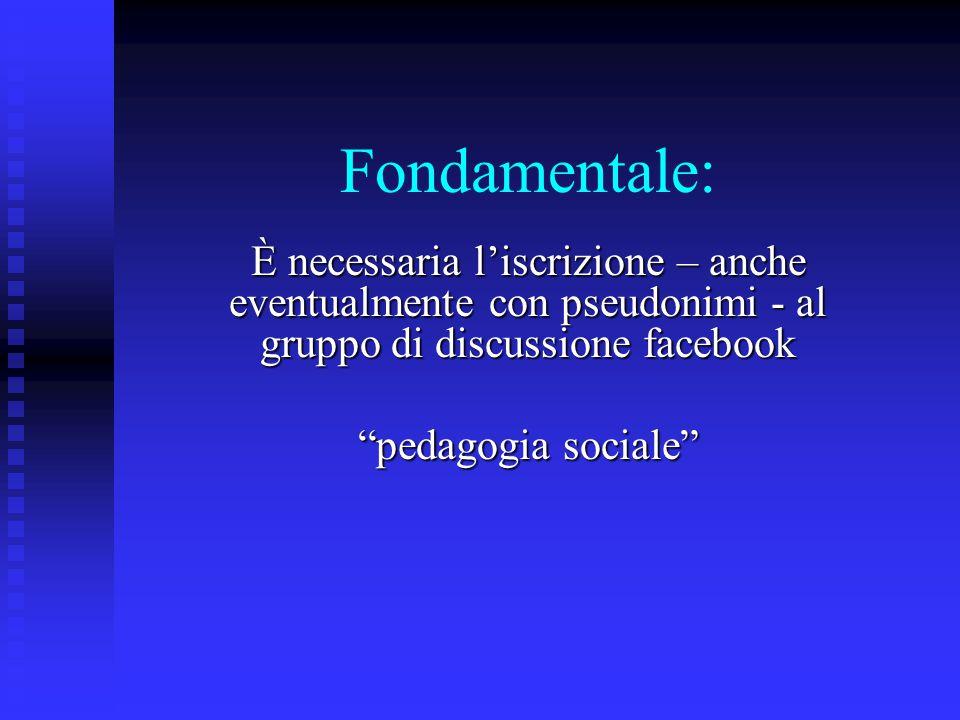 Fondamentale: È necessaria l'iscrizione – anche eventualmente con pseudonimi - al gruppo di discussione facebook pedagogia sociale