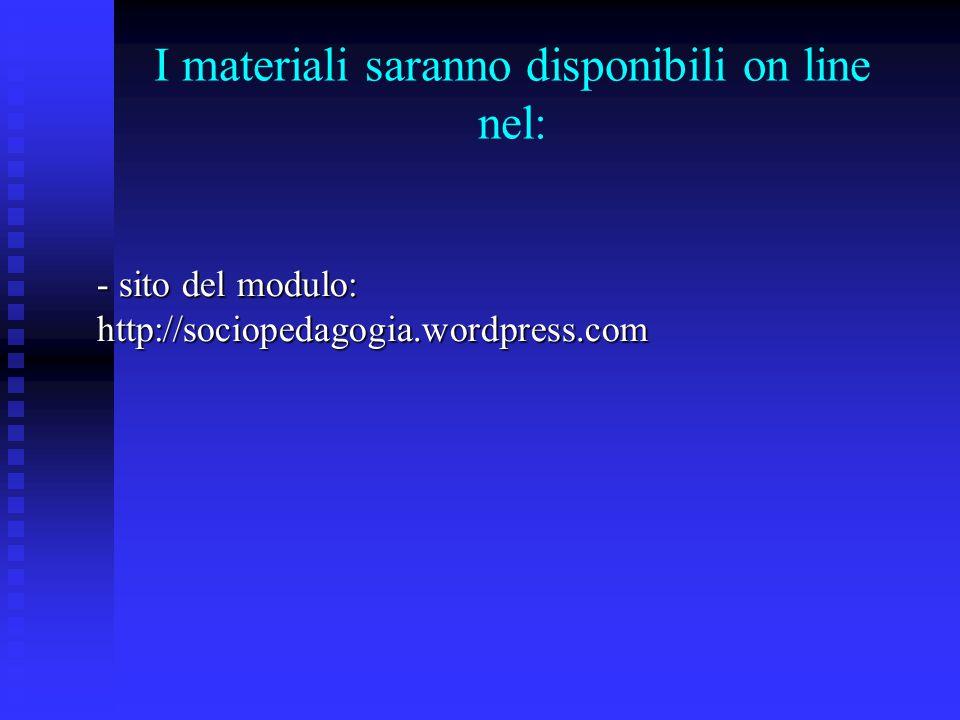 I materiali saranno disponibili on line nel: - sito del modulo: http://sociopedagogia.wordpress.com