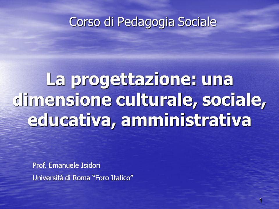 1 La progettazione: una dimensione culturale, sociale, educativa, amministrativa Corso di Pedagogia Sociale Prof.