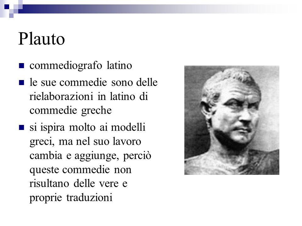 Plauto commediografo latino le sue commedie sono delle rielaborazioni in latino di commedie greche si ispira molto ai modelli greci, ma nel suo lavoro