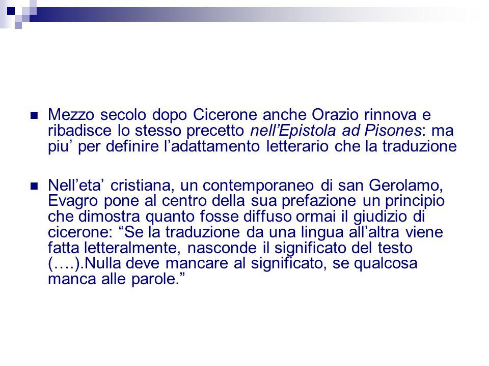 Mezzo secolo dopo Cicerone anche Orazio rinnova e ribadisce lo stesso precetto nell'Epistola ad Pisones: ma piu' per definire l'adattamento letterario