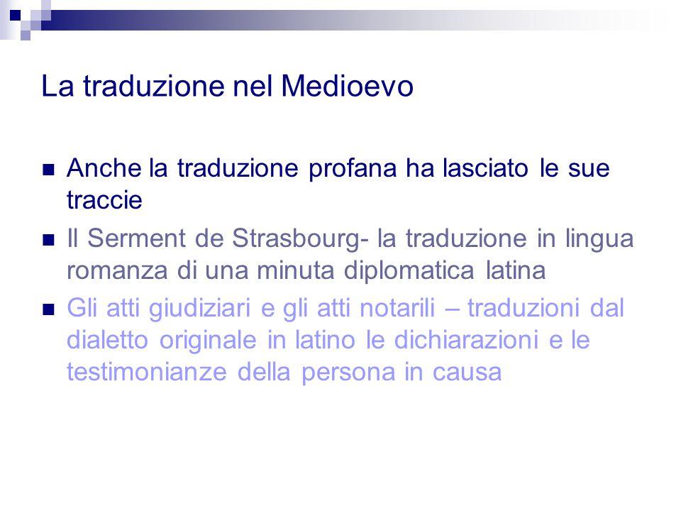 La traduzione nel Medioevo Anche la traduzione profana ha lasciato le sue traccie Il Serment de Strasbourg- la traduzione in lingua romanza di una min
