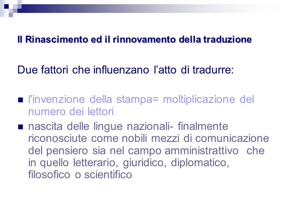 Il Rinascimento ed il rinnovamento della traduzione Due fattori che influenzano l'atto di tradurre: l'invenzione della stampa= moltiplicazione del num