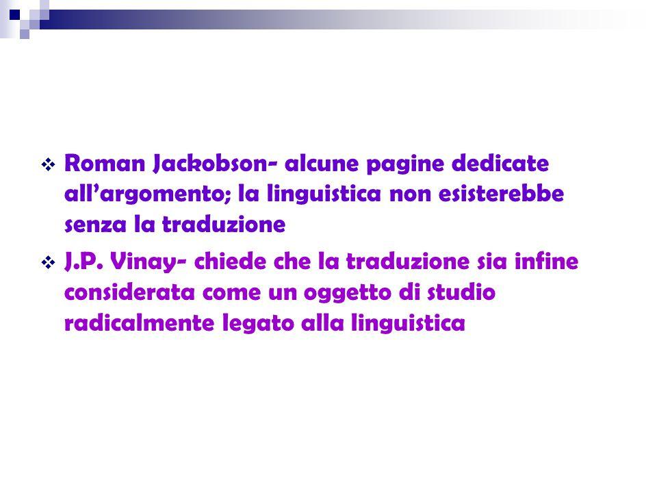  Roman Jackobson- alcune pagine dedicate all'argomento; la linguistica non esisterebbe senza la traduzione  J.P. Vinay- chiede che la traduzione sia